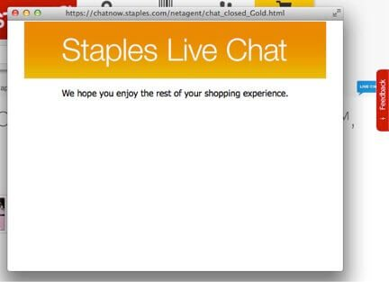 "Staples displayed the blue live chat button on the right side of the page. Clicking on the button produced the message that read, ""We hope you enjoy the rest of your shopping experience,"" a frustrating result."