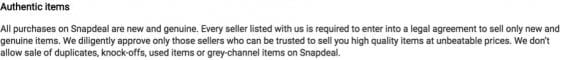 "Snapdeal posts a disclosure on its site that addresses counterfeit items. It reads, in part, ""All purchases on Snapdeal are new and genuine. Every seller listed with us is required to enter into a legal agreement to sell only new and genuine items."""