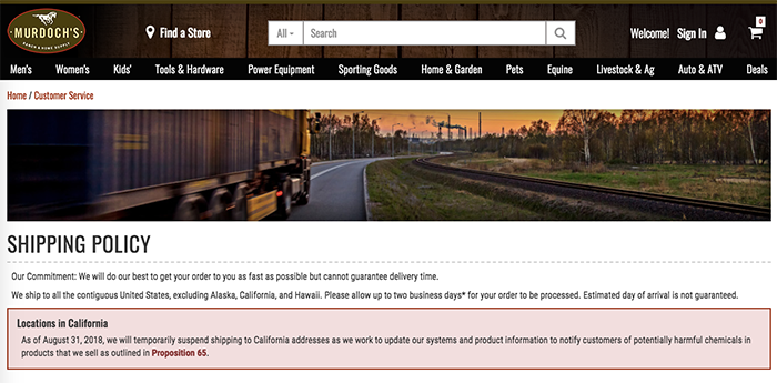 Some online and multichannel retailers are simply not shipping items to California. Murdoch's, the farm and ranch retailer, posted this notice, temporarily suspending product shipments to California addresses.