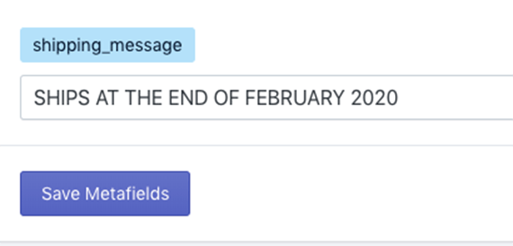 "The ""shipping_message"" metafield, at the bottom of the list, contains a custom message, ""SHIPS AT THE END OF FEBRUARY 2020."""