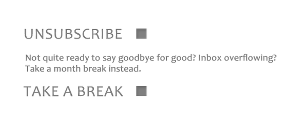 Offer subscribers the option to take a break can alleviate inbox overflow without ending the relationship.