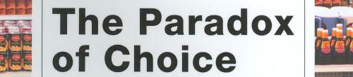 The Paradox of Choice: Why More Is Less by Barry Schwartz.