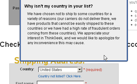 At ThinkGeek.com, a highly visible link is provided to explain why certain countries are disabled for ordering.